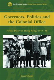 Governors, Politics and the Colonial Office: Public Policy in Hong Kong, 1918-58