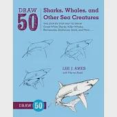 Draw 50 Sharks, Whales, and Other Sea Creatures: The Step-By-Step Way to Draw Great White Sharks, Killer Whales, Barracudas, Sea