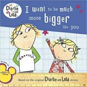 I Want to Be Much More Bigger Like You (Charlie and Lola) - Penguin US/ 中高年級(預購)