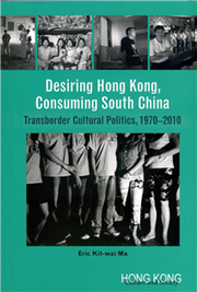 Desiring Hong Kong, Consuming South China: Transborder Cultural Politics, 1970-2010