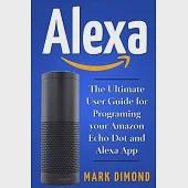 Alexa: The Ultimate User Guide for Programming your Amazon Echo Dot and Alexa App