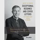 How to Write Exceptional Resumes and Cover Letters to Forward Your Career: Professional Guidance to Support You Step by Step