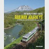 The World's Most Exotic Railway Journeys: 50 of the Most Dramatic, Scenic and Long-distance Routes Across the Globe