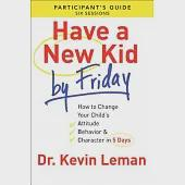 Have a New Kid by Friday: How to Change Your Child's Attitude, Behavior & Character in 5 Days: A Six-Session Study: Participant'