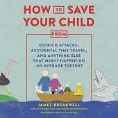 How to Save Your Child from Ostrich Attacks, Accidental Time Travel, and Anything Else That Might Happen on an Average Tuesday Lib/E
