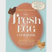 The Fresh Egg Cookbook: From Chicken to Kitchen, Recipes for Using Eggs from Farmers' Markets, Local Farms, and Your Own Backyar