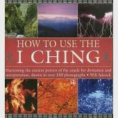 How to Use the I Ching: Harnessing the Ancient Powers of the Oracle for Divination and Interpretation, Shown in over 150 Photogr
