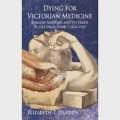 Dying for Victorian Medicine: English Anatomy and Its Trade in the Dead Poor, C.1834 - 1929