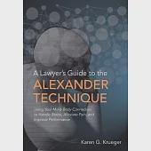 A Lawyer's Guide to the Alexander Technique: Using Your Mind-body Connection to Handle Stress, Alleviate Pain and Improve Perfor