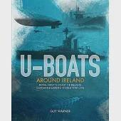 U-boats Around Ireland: The Story of the Royal Navy's Coast of Ireland Command During the First World War