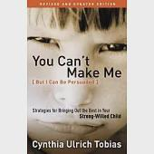 You Can't Make Me - but I Can Be Persuaded: Strategies for Bringing Out the Best in Your Strong-Willed Child