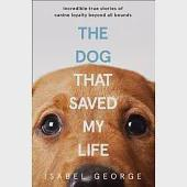 The Dog That Saved My Life: Incredible True Stories of Canine Loyalty Beyond all Bounds