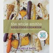 The Whole Smiths Good Food Cookbook: Delicious Real Food Recipes to Cook All Year Long, Whole 30 Endorsed
