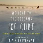 Welcome to the Goddamn Ice Cube: Chasing Fear and Finding Home in the Great White North: Library Edition