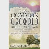 The Common Good: Rising of a New Dawn: How Living a More Conscious Life Can Heal a Nation One Heart, One Mind, One Thought at a