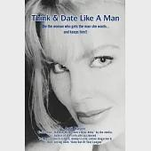 Think & Date Like a Man: Be the Woman Who Gets the Man She Wants...and Keeps Him!