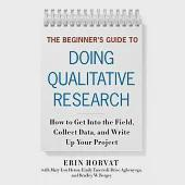 The Beginner's Guide to Doing Qualitative Research: How to Get into the Field, Collect Data, and Write Up Your Project