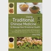 Using Traditional Chinese Medicine to Manage Your Emotional Health: How Herbs, Natural Foods, and Acupressure Can Regulate and H