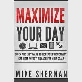 Maximize Your Day: Quick and Easy Ways to Increase Productivity, Get More Energy, and Achieve More Goals