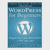 Wordpress for Beginners: A Step by Step Guide - Build a Site Within Minutes. Ready Your Search-Engine-Optimized Website in FIVE,