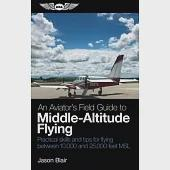 An Aviator's Field Guide to Middle-Altitude Flying: Practical Skills and Tips for Flying Between 10,000 and 25,000 Feet MSL