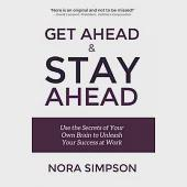 Get Ahead and Stay Ahead: Use the Secrets of Your Own Brain to Unleash Your Success at Work