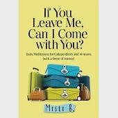 If You Leave Me, Can I Come With You?: Daily Meditations for Codependents and Al-Anons... With a Sense of Humor