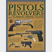 The Illustrated History of Pistols, Revolvers and Submachine Guns: A Fascinating Guide to Small Arms Development, Covering the E
