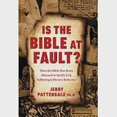 Is the Bible at Fault?: How the Bible Has Been Misused to Justify Evil, Suffering and Bizarre Behavior