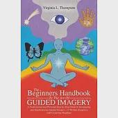 The Beginners Handbook to the Art of Guided Imagery: A Professional and Personal Step-by-step Guide to Developing and Implementi