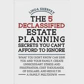 The 5 Declassified Estate Planning Secrets You Can't Afford to Ignore: What You Don't Know Can Sink You and Your Family, Create