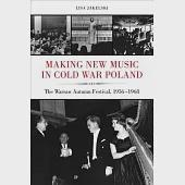 Making New Music in Cold War Poland: The Warsaw Autumn Festival, 1956-1968