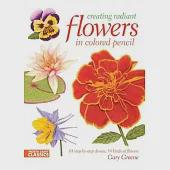 Creating Radiant Flowers in Colored Pencil: 64 Step-by-step Demos, 54 Kinds of Flowers