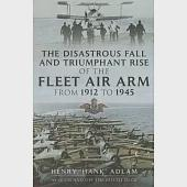 The Disastrous Fall and Triumphant Rise of the Fleet Air Arm from 1912 - 1945: Sea Eagles Led by Penguins