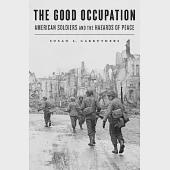 The Good Occupation: American Soldiers and the Hazards of Peace