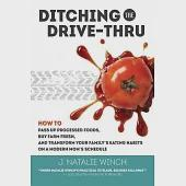 Ditching the Drive-Thru: How to Pass Up Processed Foods, Buy Farm Fresh, and Transform Your Family's Eating Habits on a Modern M