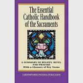 The Essential Catholic Handbook of the Sacraments: A Summary of Beliefs, Rites, and Prayers : With a Glossary of Key Terms