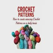 Crochet Patterns: How to Create Amazing Crochet Patterns on a Daily Basis