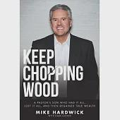 Keep Chopping Wood: A Preacher's Son Who Had It All, Lost It All, and Then Regained True Wealth