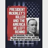 President McKinley's Killer and the America He Left Behind: The Assassin, the Crime, Teddy Roosevelt's Rise, and the Dawn of the