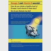 Omega 3 and Vitamin D Secrets !: How Do You Obtain a Healthy Level of Omega 3 and Vitamin D These Days?