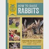 How to Raise Rabbits: Everything You Need to Know: Breeds, Housing, Health and Diet, Showing, Kit Care