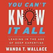 You Can't Know It All: Leading in the Age of Deep Expertise; Library Edition