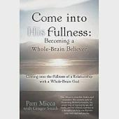 Come into His Fullness: Becoming a Whole-brain Believer - Coming into the Fullness of a Relationship With a Whole-brain God