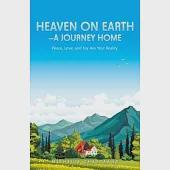 Heaven on Earth a Journey Home: Peace, Love, and Joy Are Your Reality