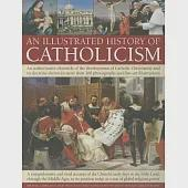 An Illustrated History of Catholicism: An Authoritative Chronicle of the Development of Catholic Christianity and Its Doctrine W