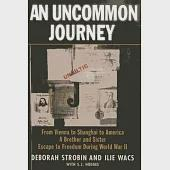 An Uncommon Journey: From Vienna to Shanghai to America - A Brother and Sister Escape to Freedom During World War II