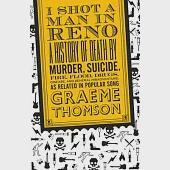 I Shot a Man in Reno: A History of Death by Murder, Suicide, Fire, Flood, Drugs, Disease, and General Misadventure, As Related i