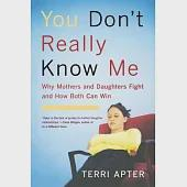You Don't Really Know Me: Why Mothers & Daughters Fight And How Both Can Win