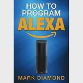 How to Program Alexa: A 2017 Field Guide to Mastering Your Amazon Echo Dot and Your Alexa App